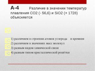 А-4 Различие в значении температур плавления CO2 (- 56,6) и SiO2 (+ 1728) объ