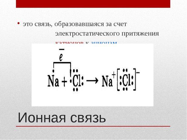 Ионная связь это связь, образовавшаяся за счет электростатического притяжения...