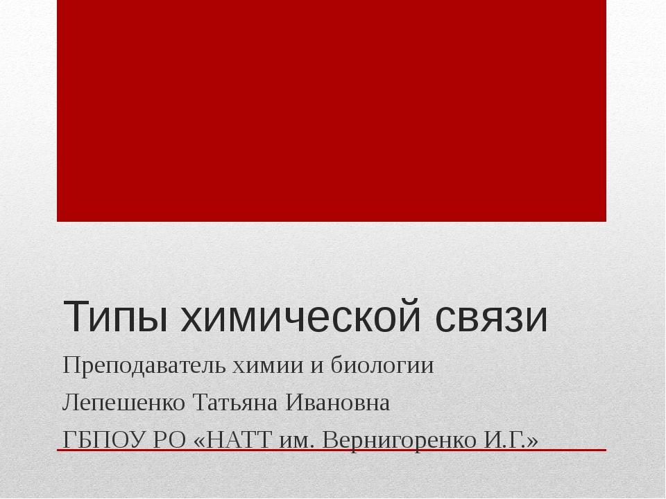 Типы химической связи Преподаватель химии и биологии Лепешенко Татьяна Иванов...