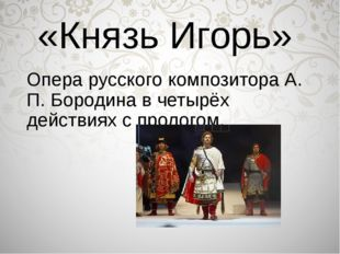 «Князь Игорь» Опера русского композитора А. П. Бородина в четырёх действиях с