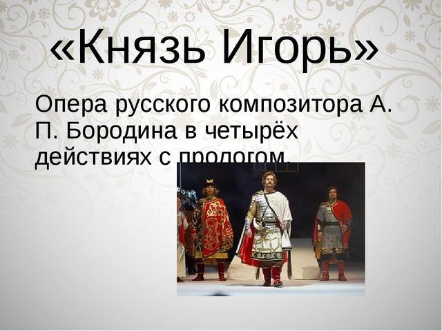 «Князь Игорь» Опера русского композитора А. П. Бородина в четырёх действиях с...