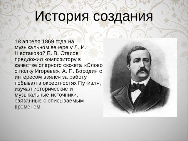 История создания 18 апреля 1869 года на музыкальном вечере у Л. И. Шестаковой...