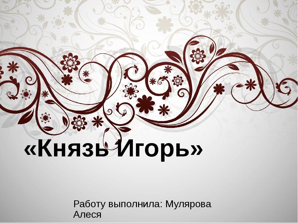 «Князь Игорь» Работу выполнила: Мулярова Алеся