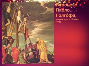 Веронезе Паоло, Голгофа, вторая треть 16 века, Лувр