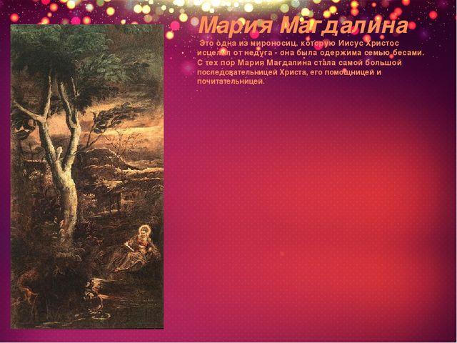 Мария Магдалина Это одна из мироносиц. которую Иисус Христос исцелил от недуг...