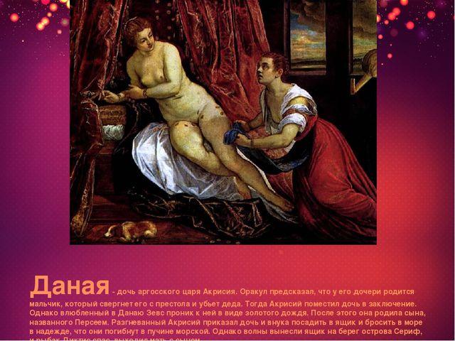 Даная - дочь аргосского царя Акрисия. Оракул предсказал, что у его дочери род...
