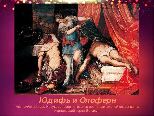 Юдифь и Олоферн Ассирийский царь Навуходоносор готовился после длительной оса...