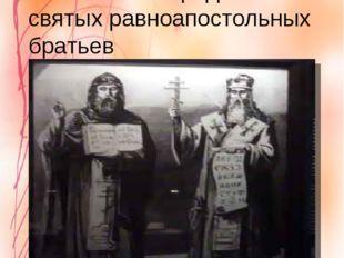 День памяти первоучителей славянских народов – святых равноапостольных братье