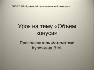 Урок на тему «Объём конуса» Преподаватель математики Курочкина В.М. ГБПОУ РМ