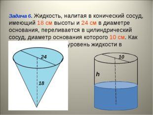 Задача 6. Жидкость, налитая в конический сосуд, имеющий 18 cм высоты и 24 cм