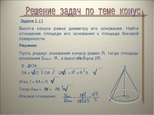 Задача 1. ( ) Высота конуса равна диаметру его основания. Найти отношение пло