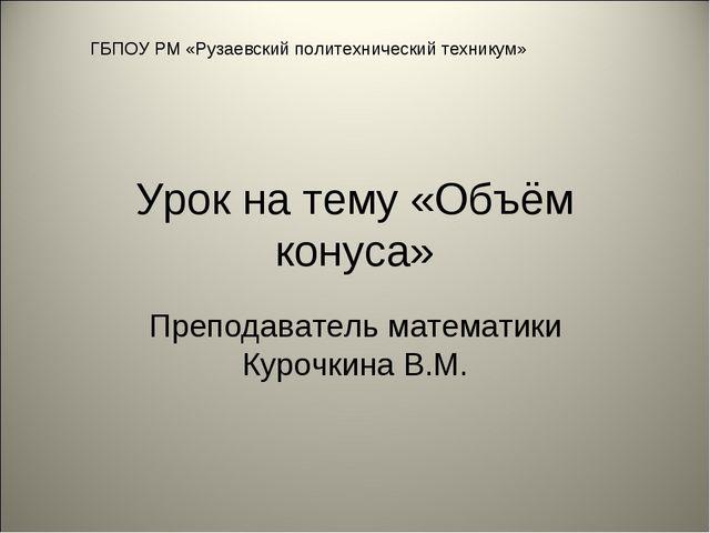 Урок на тему «Объём конуса» Преподаватель математики Курочкина В.М. ГБПОУ РМ...