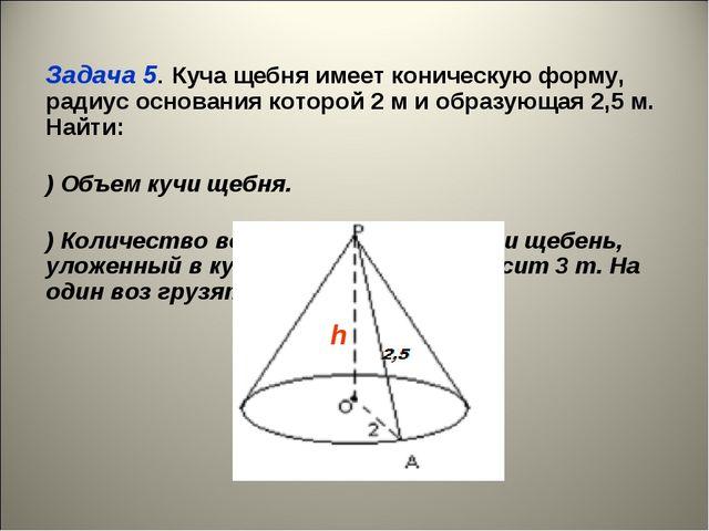 Задача 5. Куча щебня имеет коническую форму, радиус основания которой 2 м и...