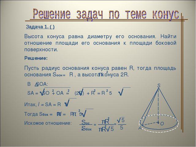 Задача 1. ( ) Высота конуса равна диаметру его основания. Найти отношение пло...