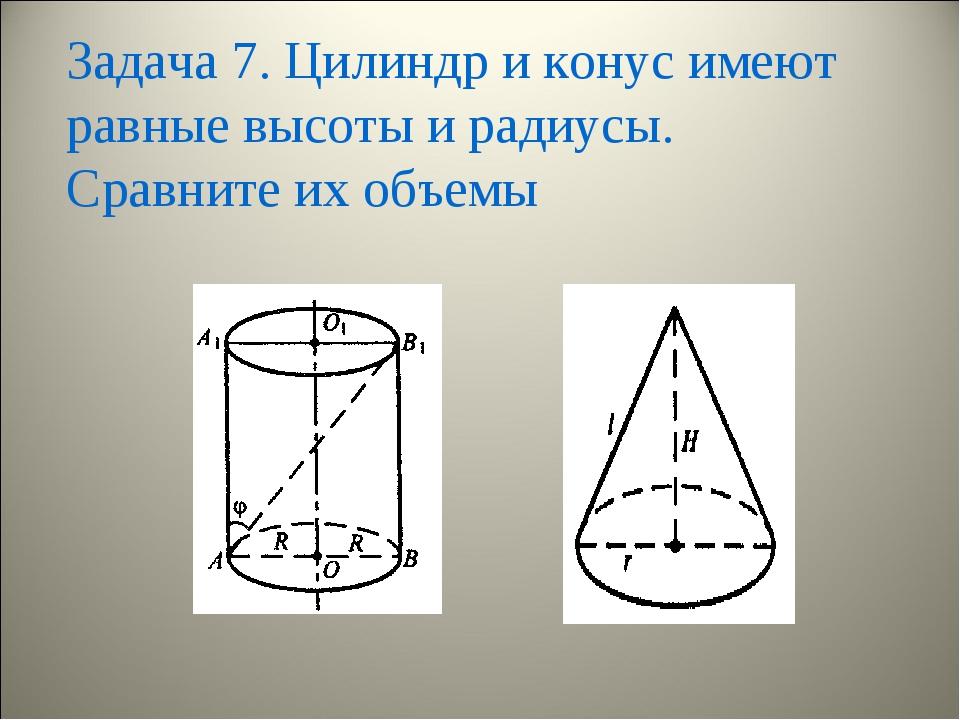 Задача 7. Цилиндр и конус имеют равные высоты и радиусы. Сравните их объемы