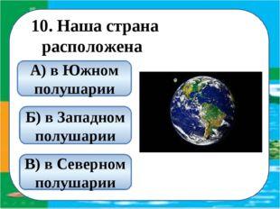 10. Наша страна расположена В) в Северном полушарии А) в Южном полушарии Б) в