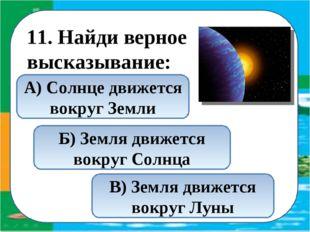11. Найди верное высказывание: Б) Земля движется вокруг Солнца В) Земля движ