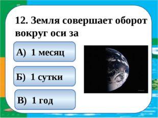 12. Земля совершает оборот вокруг оси за Б) 1 сутки А) 1 месяц В) 1 год