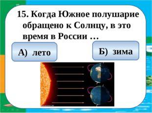 15. Когда Южное полушарие обращено к Солнцу, в это время в России … Б) зима А