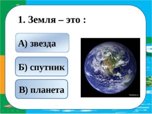1. Земля – это : В) планета Б) спутник