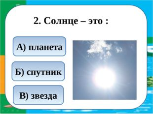 2. Солнце – это : В) звезда Б) спутник А) планета
