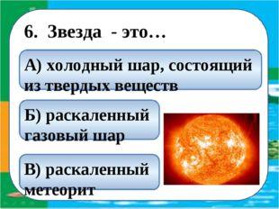 6. Звезда - это… Б) раскаленный газовый шар В) раскаленный метеорит А) холод