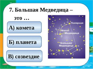7. Большая Медведица – это … В) созвездие А) комета Б) планета