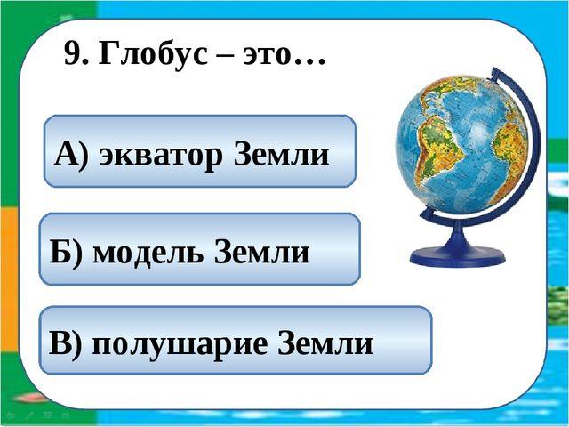 9. Глобус – это… Б) модель Земли А) экватор Земли В) полушарие Земли