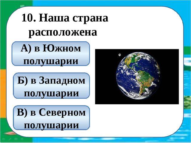 10. Наша страна расположена В) в Северном полушарии А) в Южном полушарии Б) в...