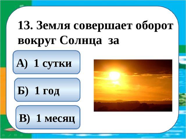 13. Земля совершает оборот вокруг Солнца за Б) 1 год А) 1 сутки В) 1 месяц