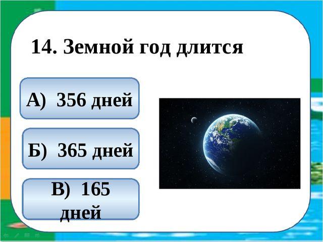 14. Земной год длится Б) 365 дней А) 356 дней В) 165 дней