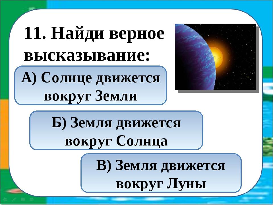 11. Найди верное высказывание: Б) Земля движется вокруг Солнца В) Земля движ...