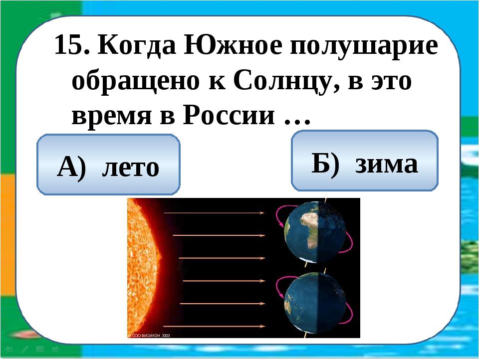 15. Когда Южное полушарие обращено к Солнцу, в это время в России … Б) зима А...