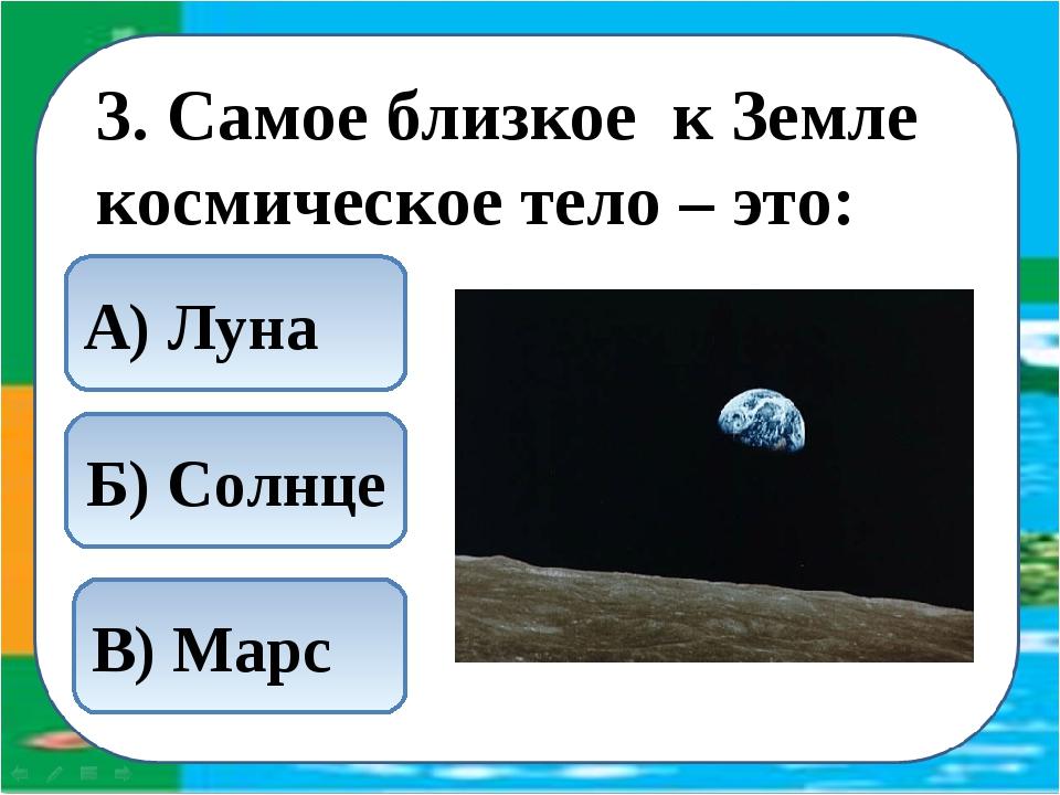3. Самое близкое к Земле космическое тело – это: А) Луна Б) Солнце В) Марс