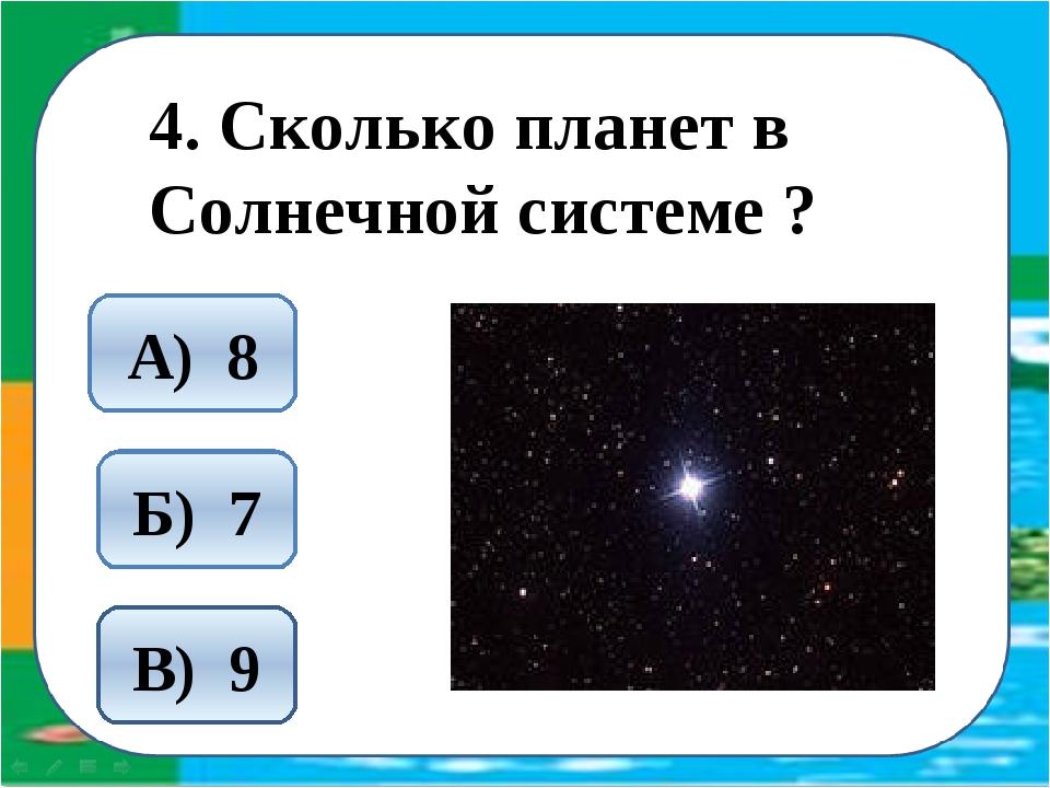 4. Сколько планет в Солнечной системе ? А) 8 Б) 7 В) 9