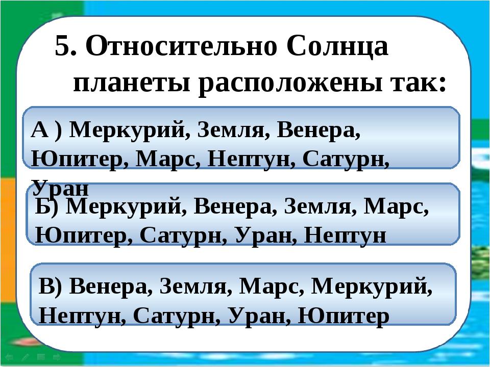5. Относительно Солнца планеты расположены так: Б) Меркурий, Венера, Земля, М...