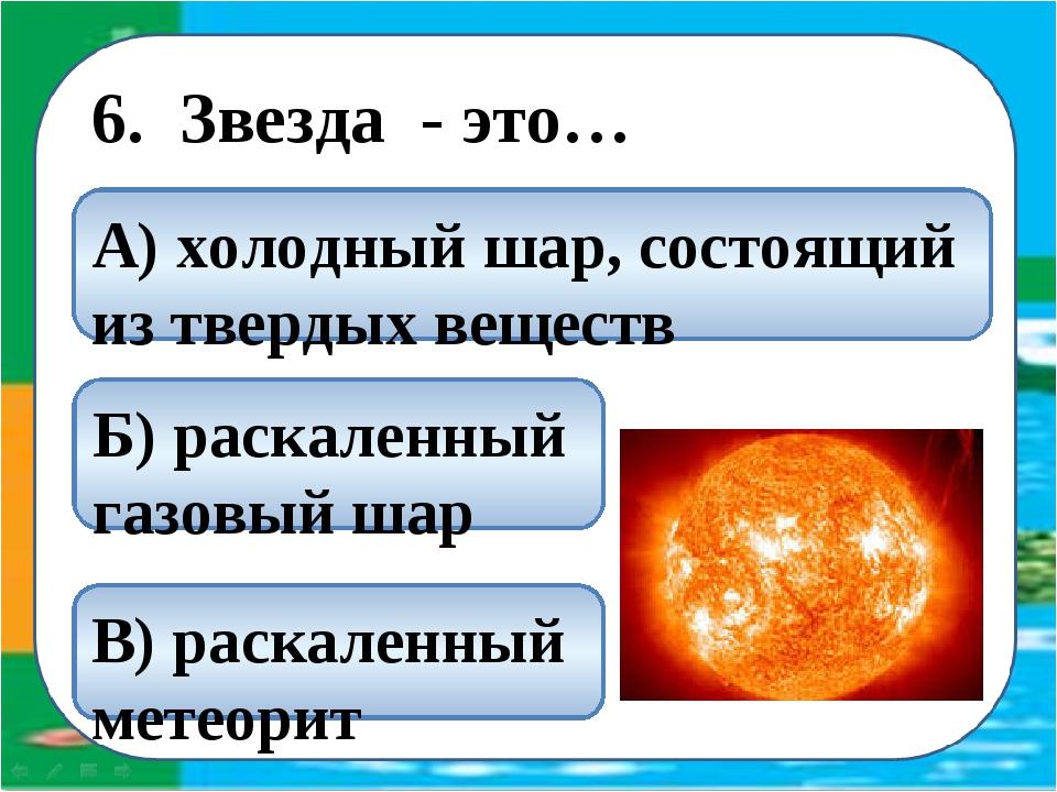 6. Звезда - это… Б) раскаленный газовый шар В) раскаленный метеорит А) холод...