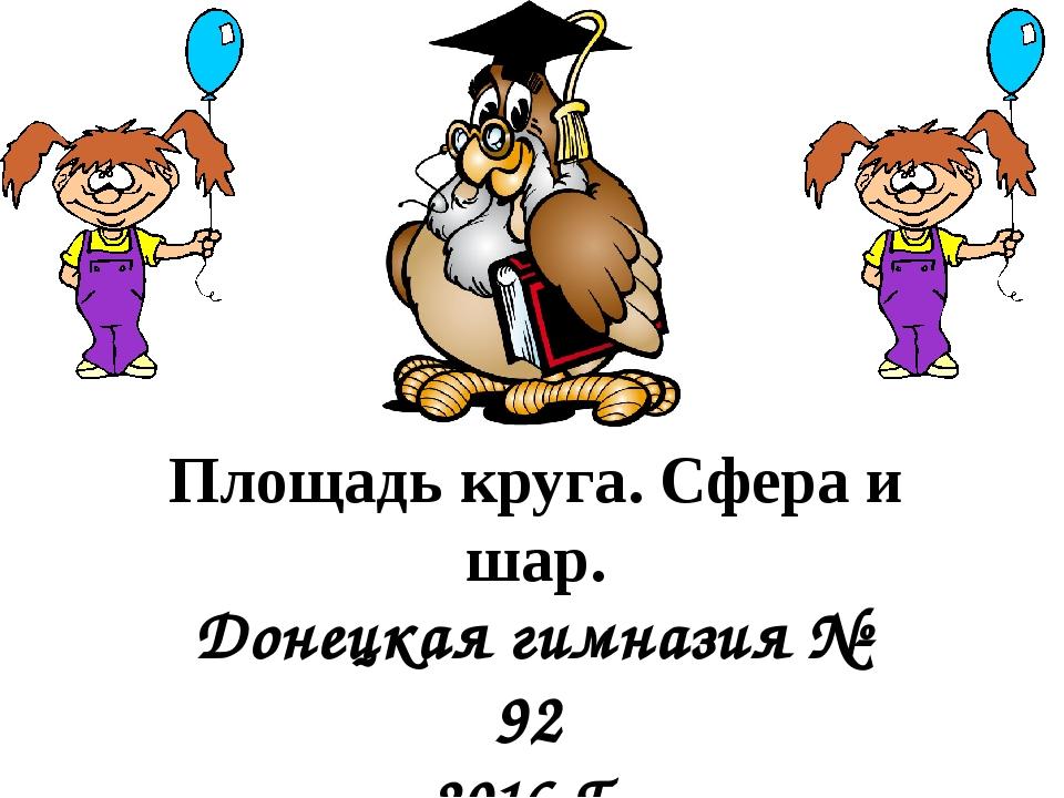Площадь круга. Сфера и шар. Донецкая гимназия № 92 2016 Г. Литвишко Н. М.