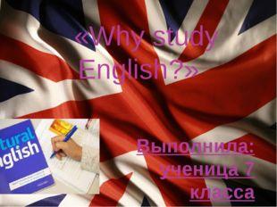 «Why study English?» Выполнила: ученица 7 класса Волкова Анна Руководитель: