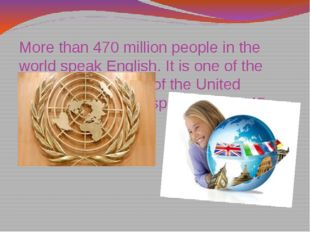 More than 470 million people in the world speak English. It is one of the wor