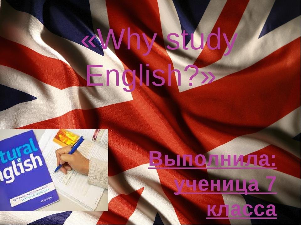 «Why study English?» Выполнила: ученица 7 класса Волкова Анна Руководитель:...