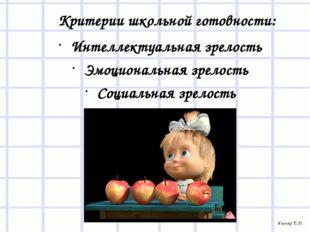 Критерии школьной готовности: Интеллектуальная зрелость Эмоциональная зрелос