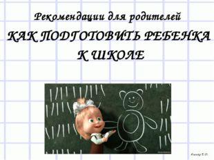 КАК ПОДГОТОВИТЬ РЕБЕНКА К ШКОЛЕ Рекомендации для родителей Яненко Е.Д.
