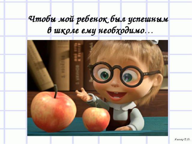 Чтобы мой ребенок был успешным в школе ему необходимо… Яненко Е.Д.