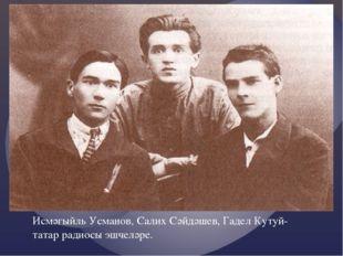 Исмәгыйль Усманов, Салих Сәйдәшев, Гадел Кутуй- татар радиосы эшчеләре.