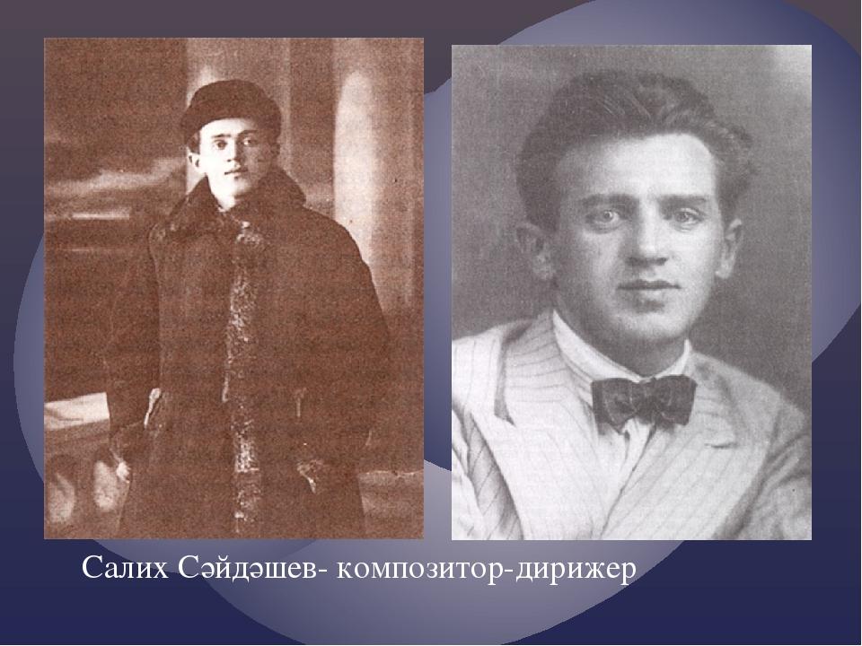 Салих Сәйдәшев- композитор-дирижер