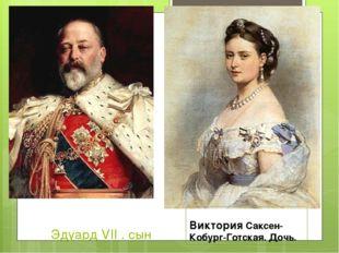 Эдуард VII . сын Виктория Саксен-Кобург-Готская. Дочь.