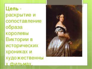 Цель - раскрытие и сопоставление образа королевы Виктории в исторических хрон