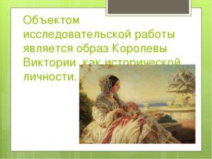 Объектом исследовательской работы является образ Королевы Виктории ,как истор