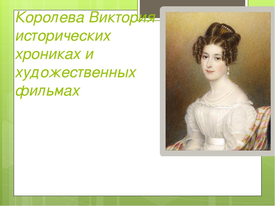 Королева Виктория в исторических хрониках и художественных фильмах
